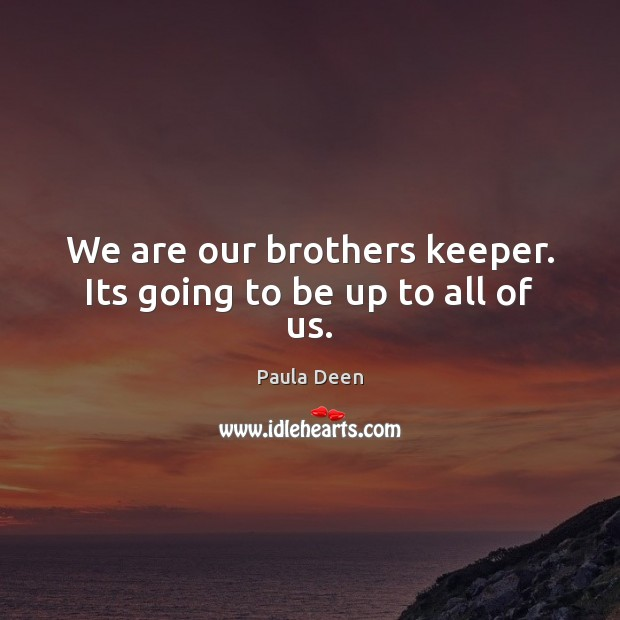 We are our brothers keeper. Its going to be up to all of us. Image