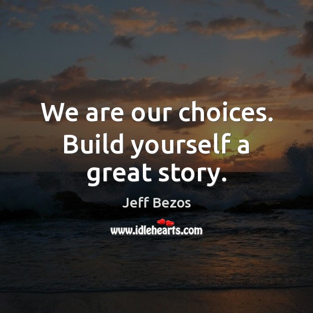 We are our choices. Build yourself a great story. Jeff Bezos Picture Quote