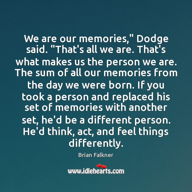 "Image, We are our memories,"" Dodge said. ""That's all we are. That's what"