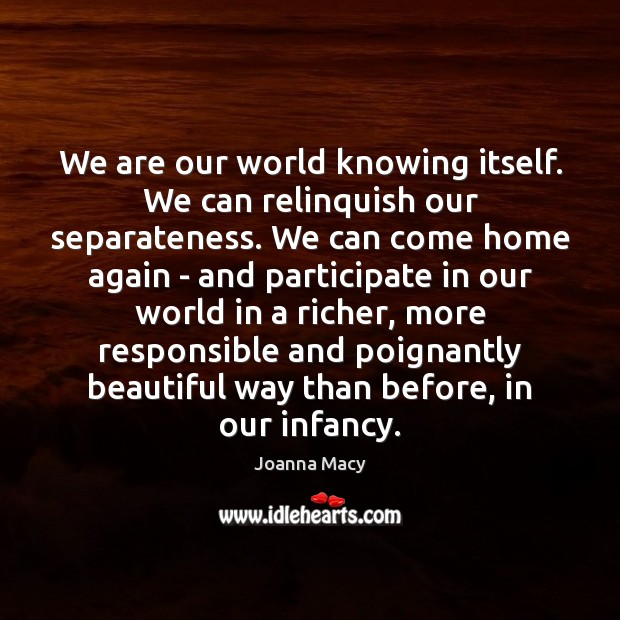 Image, We are our world knowing itself. We can relinquish our separateness. We