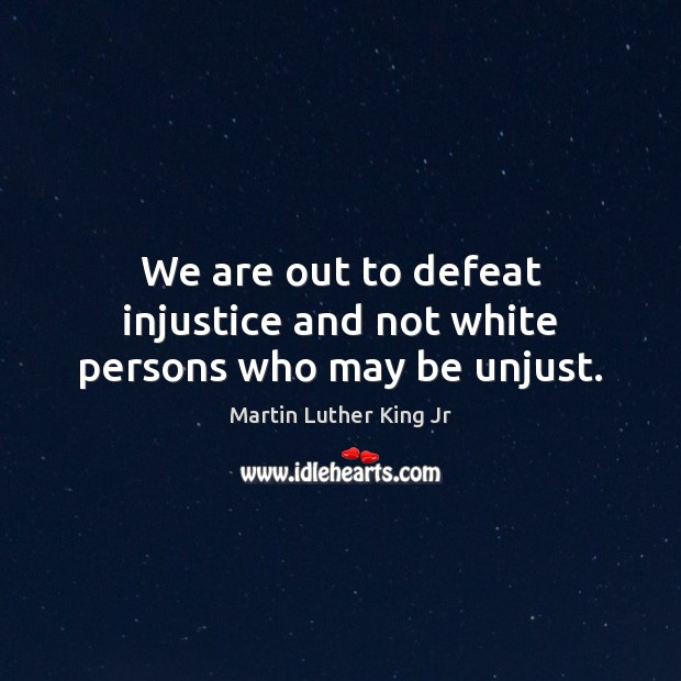 We are out to defeat injustice and not white persons who may be unjust. Image