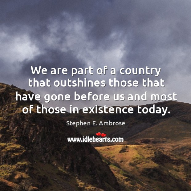 We are part of a country that outshines those that have gone before us and most of Stephen E. Ambrose Picture Quote