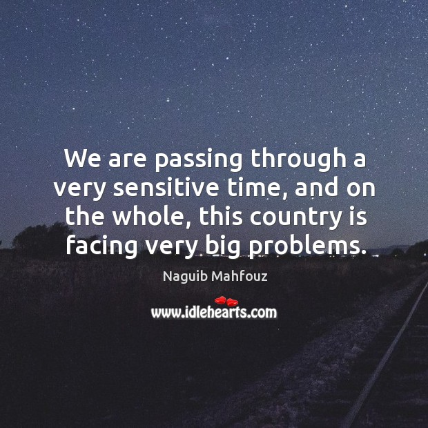 We are passing through a very sensitive time, and on the whole, this country is facing very big problems. Image