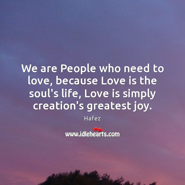 We are People who need to love, because Love is the soul's Image