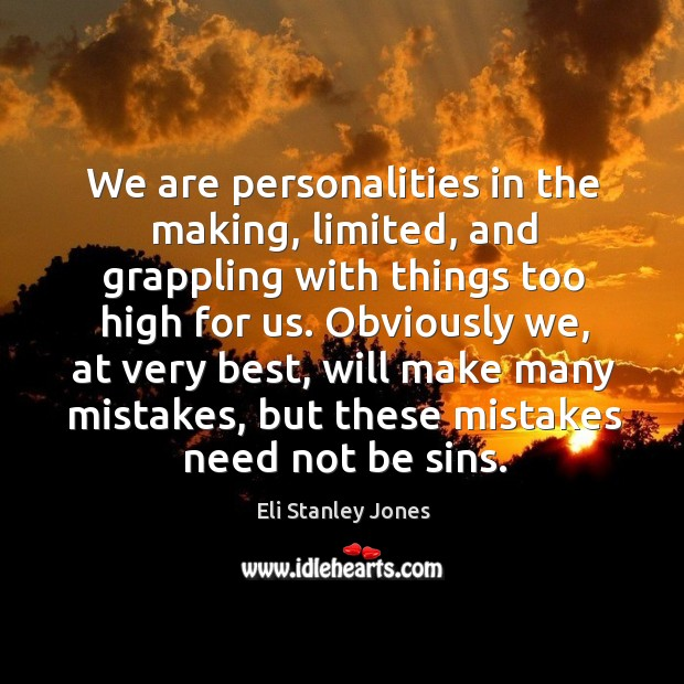We are personalities in the making, limited, and grappling with things too high for us. Eli Stanley Jones Picture Quote