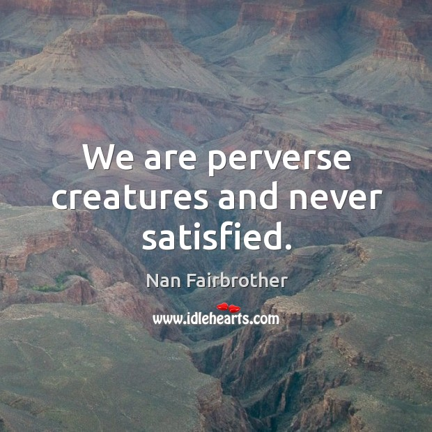 We are perverse creatures and never satisfied. Nan Fairbrother Picture Quote