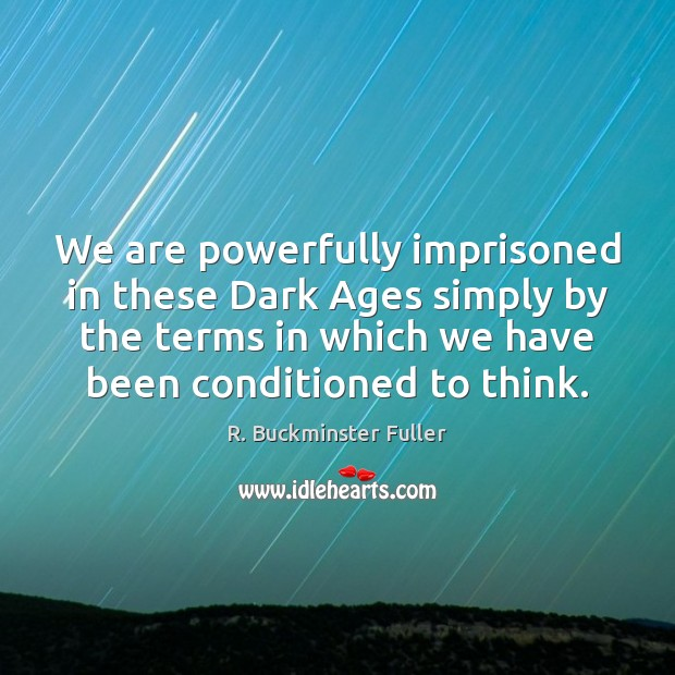 We are powerfully imprisoned in these Dark Ages simply by the terms R. Buckminster Fuller Picture Quote