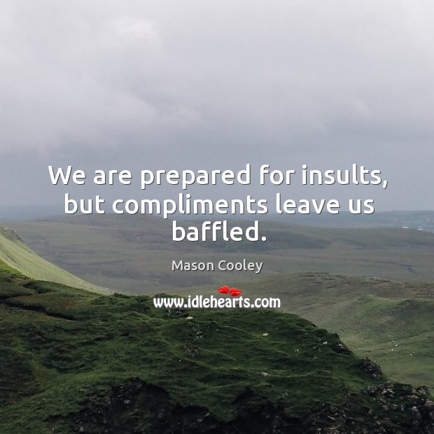 We are prepared for insults, but compliments leave us baffled. Image