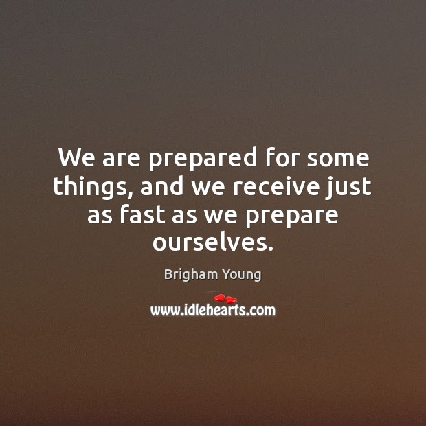 We are prepared for some things, and we receive just as fast as we prepare ourselves. Image