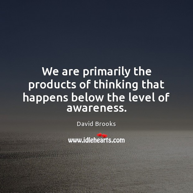 We are primarily the products of thinking that happens below the level of awareness. Image