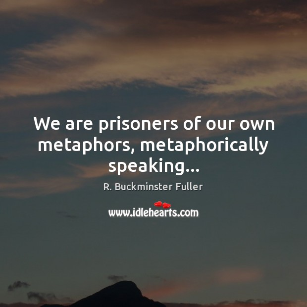 We are prisoners of our own metaphors, metaphorically speaking… R. Buckminster Fuller Picture Quote