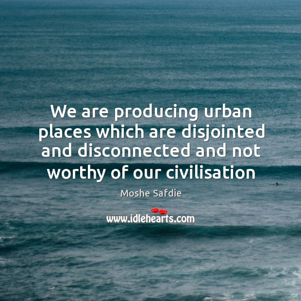 We are producing urban places which are disjointed and disconnected and not Moshe Safdie Picture Quote