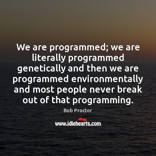 Image, We are programmed; we are literally programmed genetically and then we are