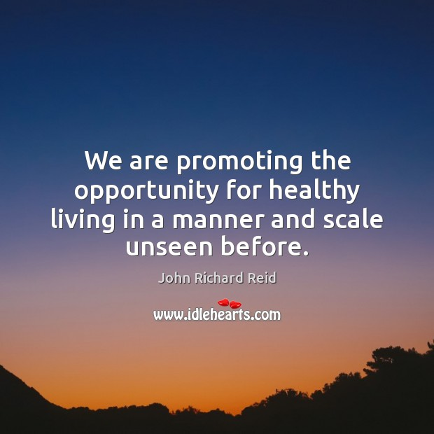 We are promoting the opportunity for healthy living in a manner and scale unseen before. Image