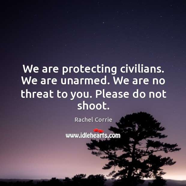 We are protecting civilians. We are unarmed. We are no threat to you. Please do not shoot. Rachel Corrie Picture Quote