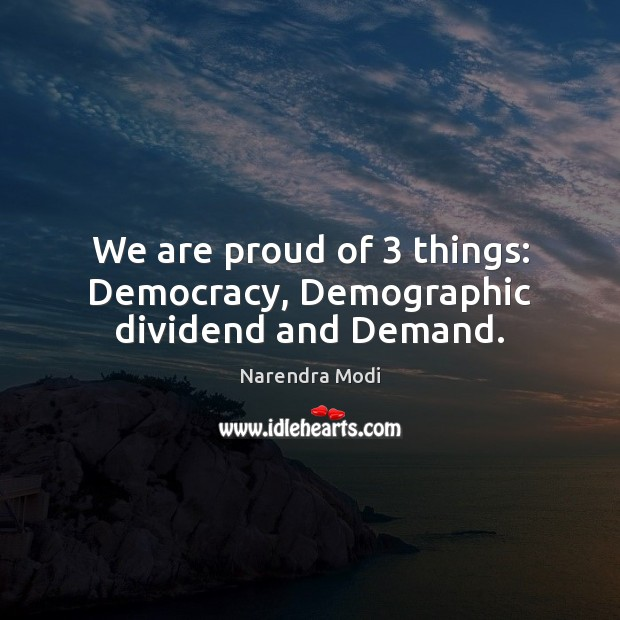 Image, We are proud of 3 things: Democracy, Demographic dividend and Demand.