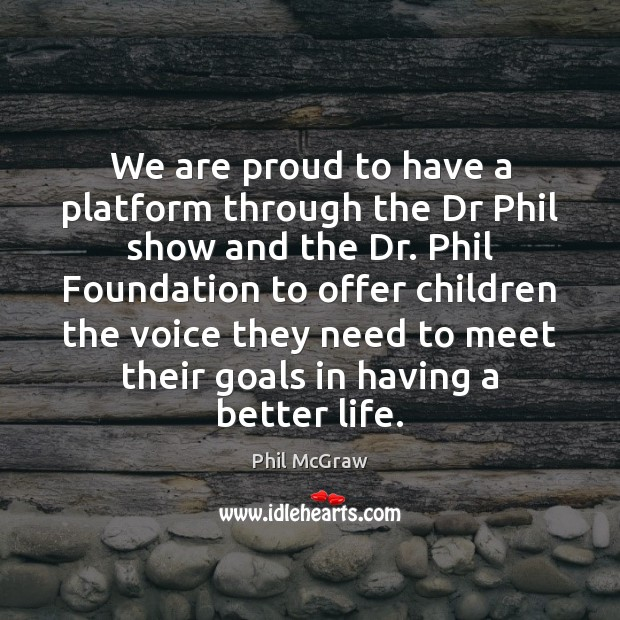 We are proud to have a platform through the Dr Phil show Phil McGraw Picture Quote