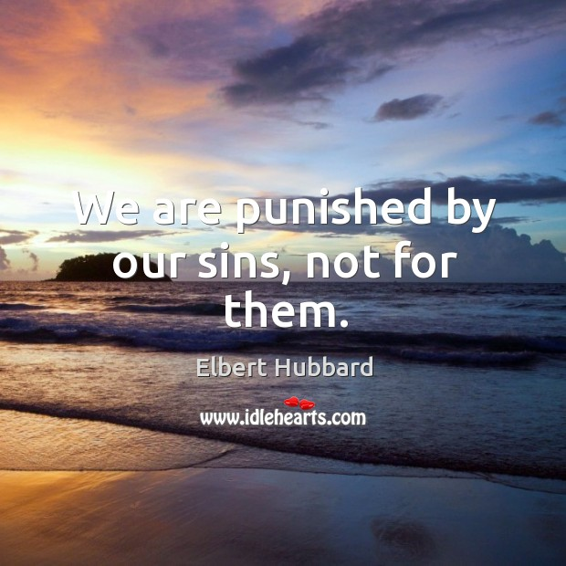 We are punished by our sins, not for them. Image