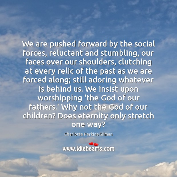 Image, We are pushed forward by the social forces, reluctant and stumbling, our