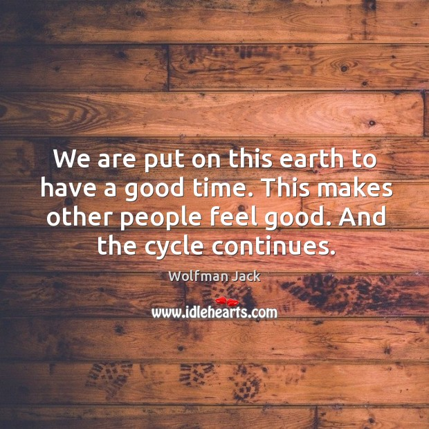 We are put on this earth to have a good time. This makes other people feel good. And the cycle continues. Image