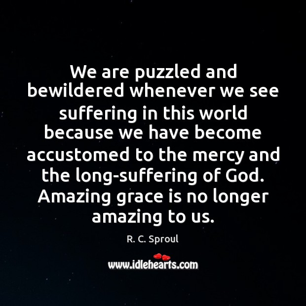 We are puzzled and bewildered whenever we see suffering in this world Image