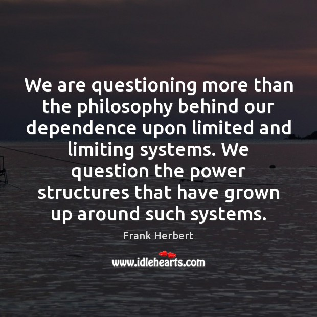 We are questioning more than the philosophy behind our dependence upon limited Frank Herbert Picture Quote