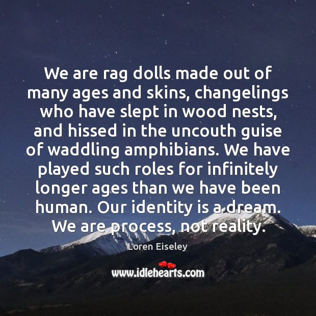 We are rag dolls made out of many ages and skins, changelings Loren Eiseley Picture Quote