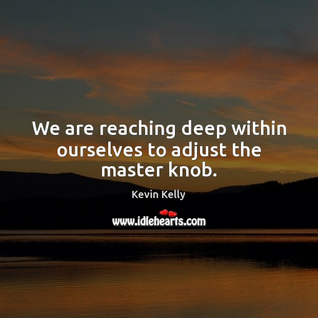 We are reaching deep within ourselves to adjust the master knob. Kevin Kelly Picture Quote