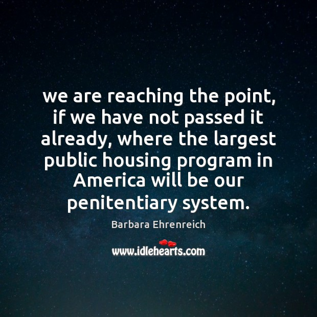 We are reaching the point, if we have not passed it already, Barbara Ehrenreich Picture Quote