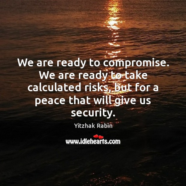 We are ready to compromise. We are ready to take calculated risks, Image
