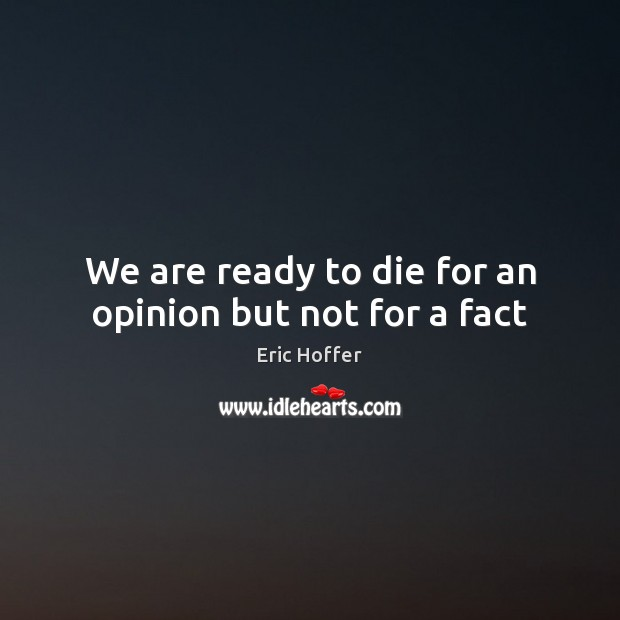 We are ready to die for an opinion but not for a fact Image