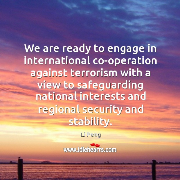 We are ready to engage in international co-operation against terrorism with a view to Li Peng Picture Quote