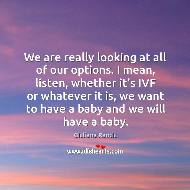 We are really looking at all of our options. I mean, listen, whether it's ivf or whatever it is Giuliana Rancic Picture Quote