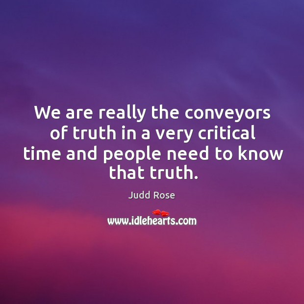 We are really the conveyors of truth in a very critical time and people need to know that truth. Image