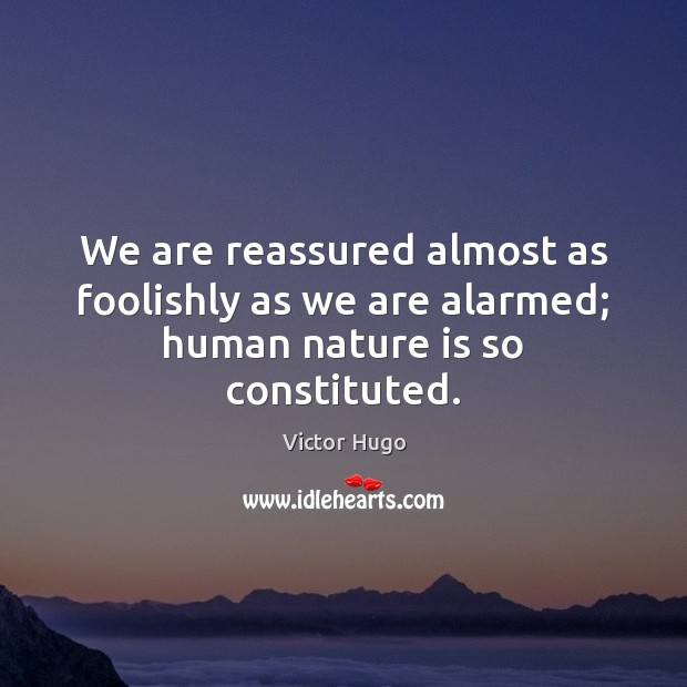 We are reassured almost as foolishly as we are alarmed; human nature is so constituted. Image