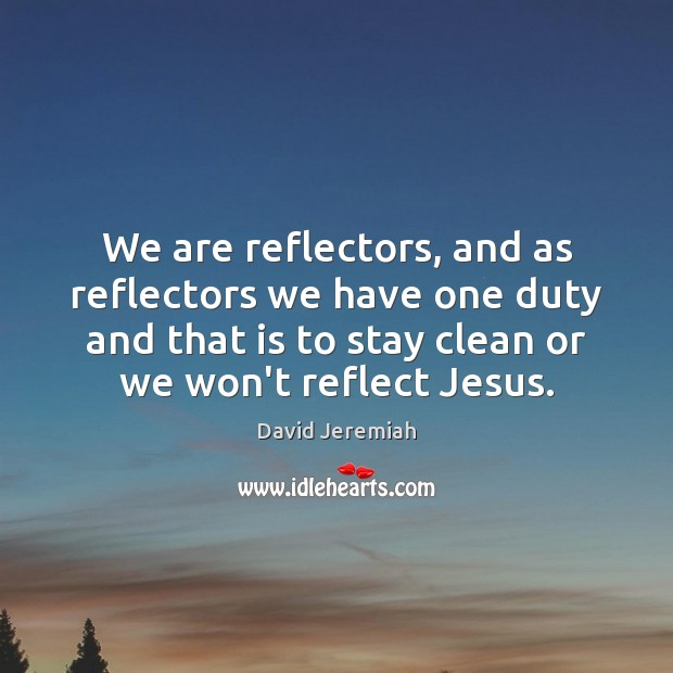 We are reflectors, and as reflectors we have one duty and that David Jeremiah Picture Quote