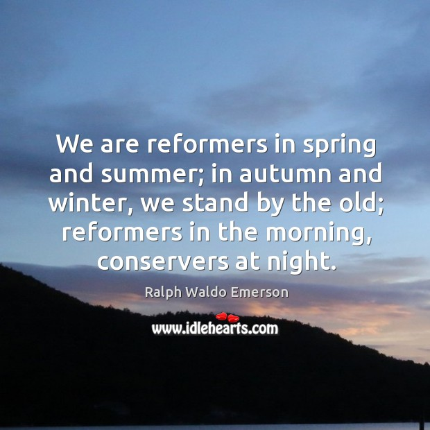Image, We are reformers in spring and summer; in autumn and winter, we stand by the old;