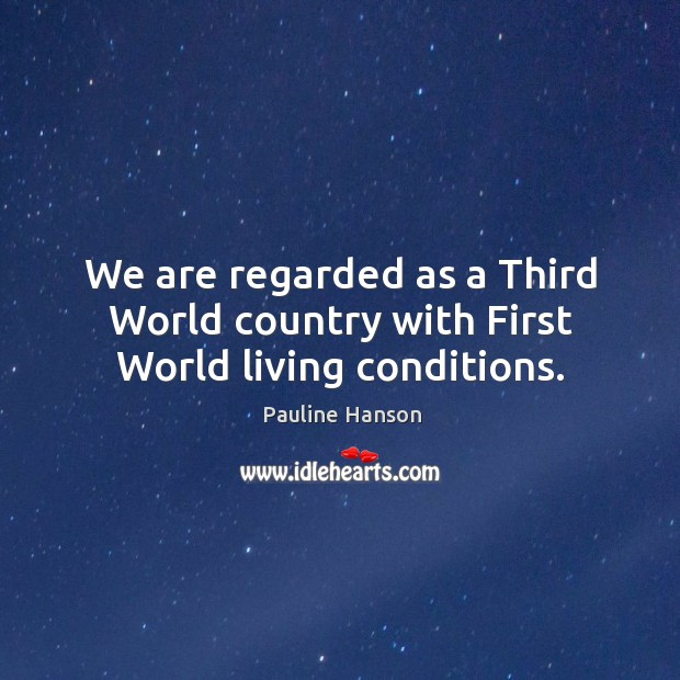 We are regarded as a third world country with first world living conditions. Pauline Hanson Picture Quote