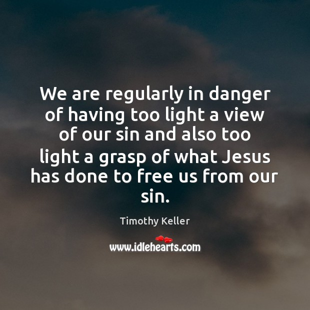 We are regularly in danger of having too light a view of Timothy Keller Picture Quote