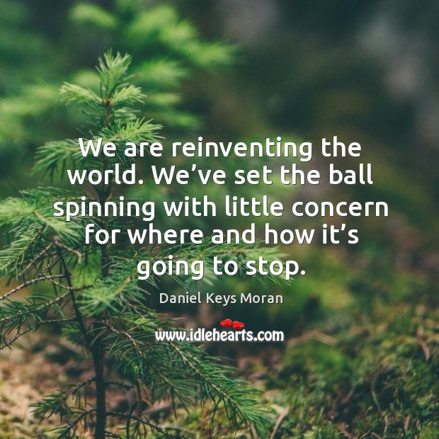 We are reinventing the world. We've set the ball spinning with little concern for where and how it's going to stop. Daniel Keys Moran Picture Quote