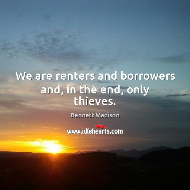 Image, We are renters and borrowers and, in the end, only thieves.