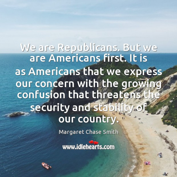 We are Republicans. But we are Americans first. It is as Americans Image