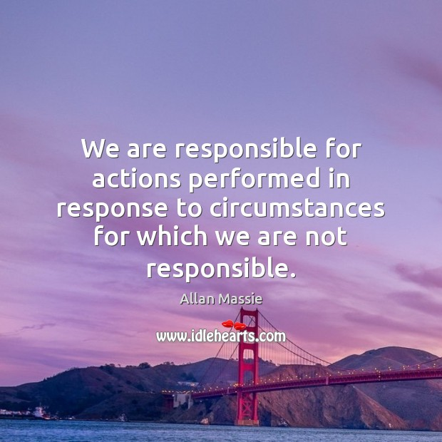 Image, We are responsible for actions performed in response to circumstances for which