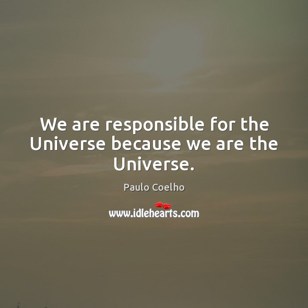 We are responsible for the Universe because we are the Universe. Paulo Coelho Picture Quote