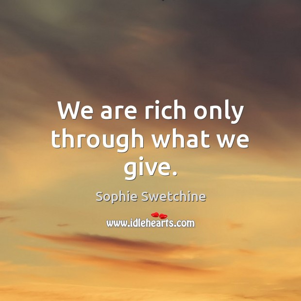 We are rich only through what we give. Sophie Swetchine Picture Quote