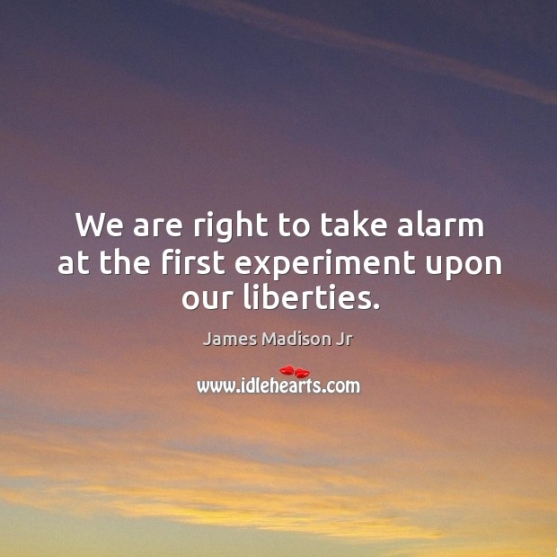 We are right to take alarm at the first experiment upon our liberties. James Madison Jr Picture Quote