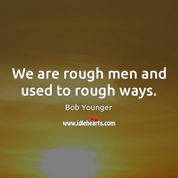 Image, We are rough men and used to rough ways.