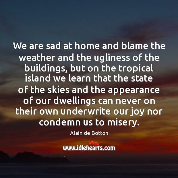 We are sad at home and blame the weather and the ugliness Alain de Botton Picture Quote