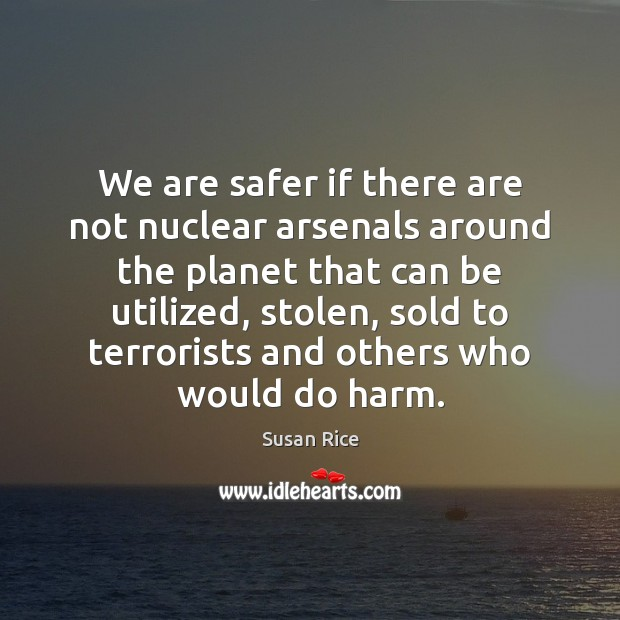 We are safer if there are not nuclear arsenals around the planet Image