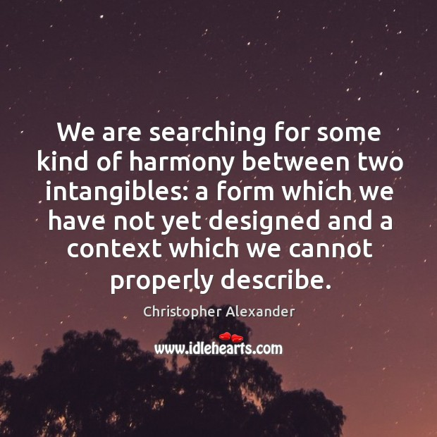 We are searching for some kind of harmony between two intangibles: a form which we Image
